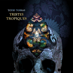 Todd Tobias - Tristes Tropiques